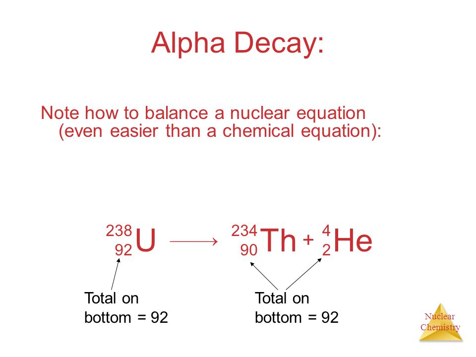 Nuclear Chemistry Alpha Decay: Note how to balance a nuclear equation (even easier than a chemical equation): U 238 92 Th 234 90 He 4242 + Total on bo