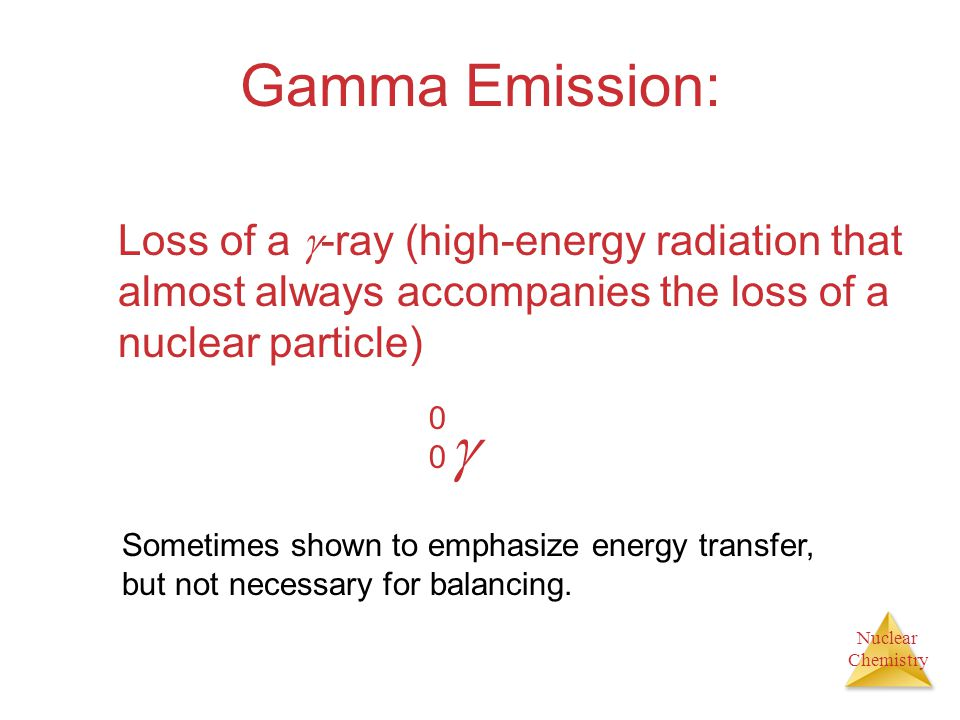 Nuclear Chemistry Gamma Emission: Loss of a -ray (high-energy radiation that almost always accompanies the loss of a nuclear particle) 0000