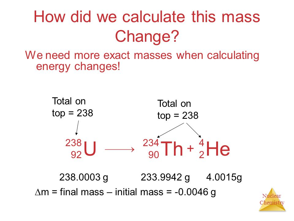Nuclear Chemistry How did we calculate this mass Change? We need more exact masses when calculating energy changes! U 238 92 Th 234 90 He 4242 + Total