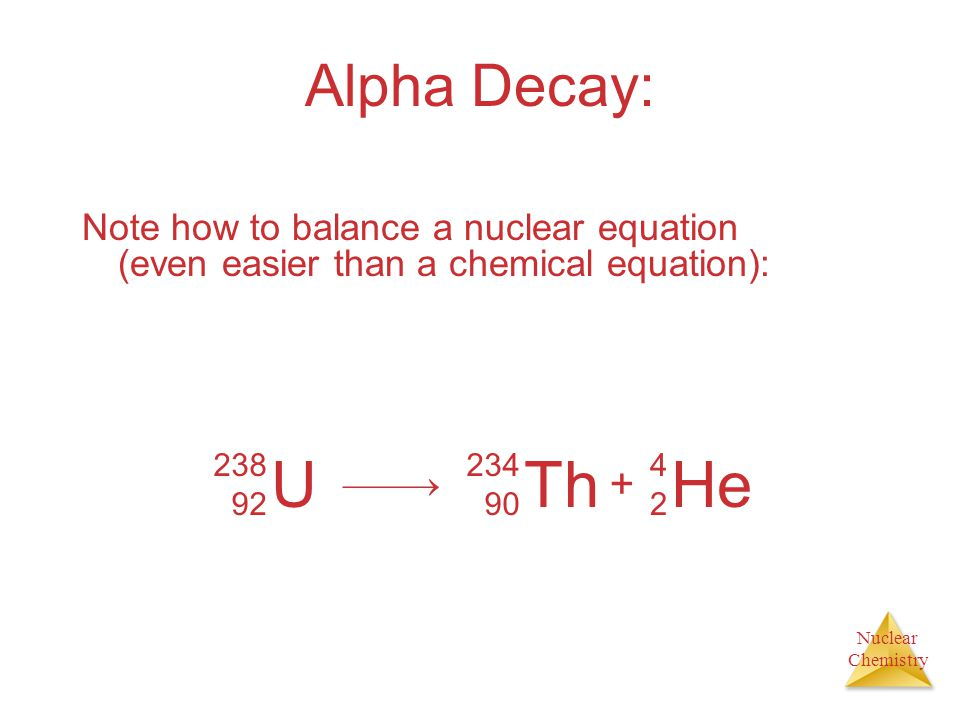Nuclear Chemistry Alpha Decay: Loss of an -particle (a helium nucleus) He 4242 U 238 92 Th 234 90 He 4242 +