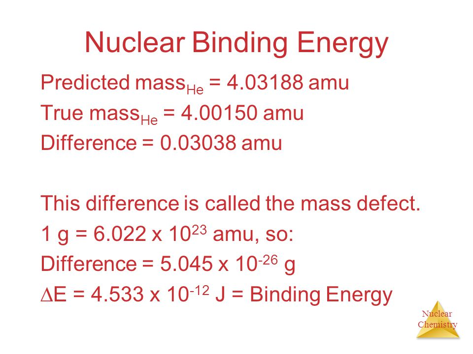 Nuclear Chemistry Nuclear Binding Energy A helium nucleus consists of 2 protons and 2 neutrons, so mass should be: mass He = 2(mass neutron ) + 2(mass