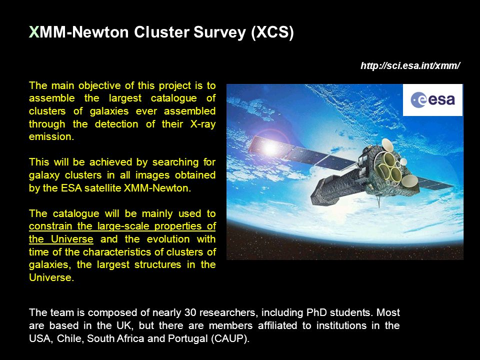 XMM-Newton Cluster Survey (XCS) http://sci.esa.int/xmm/ The team is composed of nearly 30 researchers, including PhD students. Most are based in the U