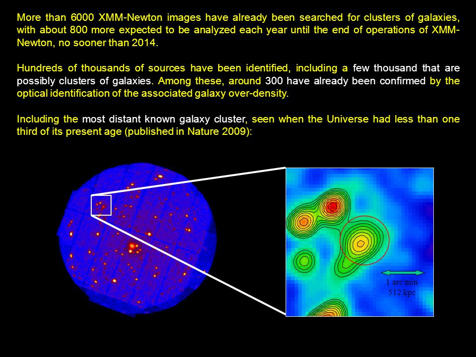 1 arc min 512 kpc More than 6000 XMM-Newton images have already been searched for clusters of galaxies, with about 800 more expected to be analyzed each year until the end of operations of XMM- Newton, no sooner than 2014.