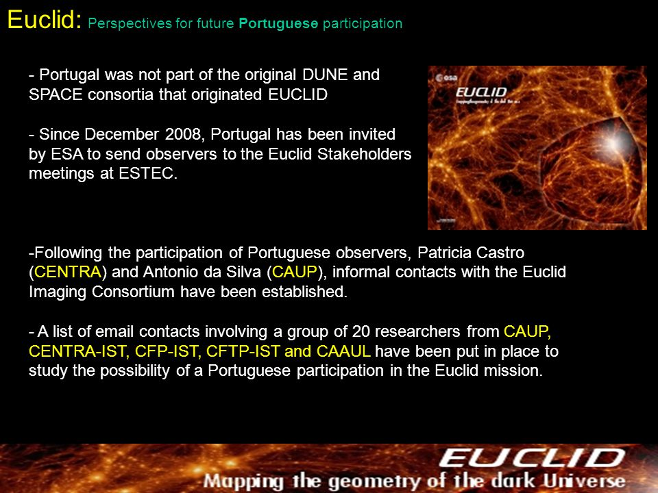 Euclid: Perspectives for future Portuguese participation - Portugal was not part of the original DUNE and SPACE consortia that originated EUCLID - Since December 2008, Portugal has been invited by ESA to send observers to the Euclid Stakeholders meetings at ESTEC.