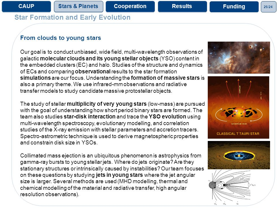 26/24 ProjectsGalaxies& CosmoProjectsCAUPStars & Planets From clouds to young stars Our goal is to conduct unbiased, wide field, multi-wavelength observations of galactic molecular clouds and its young stellar objects (YSO) content in the embedded clusters (EC) and halo.