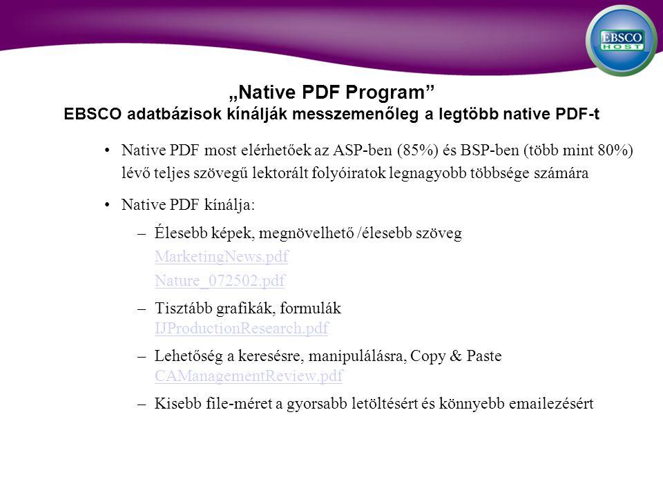 Native PDF most elérhetőek az ASP-ben (85%) és BSP-ben (több mint 80%) lévő teljes szövegű lektorált folyóiratok legnagyobb többsége számára Native PDF kínálja: –Élesebb képek, megnövelhető /élesebb szöveg MarketingNews.pdf Nature_072502.pdf –Tisztább grafikák, formulák IJProductionResearch.pdf IJProductionResearch.pdf –Lehetőség a keresésre, manipulálásra, Copy & Paste CAManagementReview.pdf CAManagementReview.pdf –Kisebb file-méret a gyorsabb letöltésért és könnyebb emailezésért Native PDF Program EBSCO adatbázisok kínálják messzemenőleg a legtöbb native PDF-t