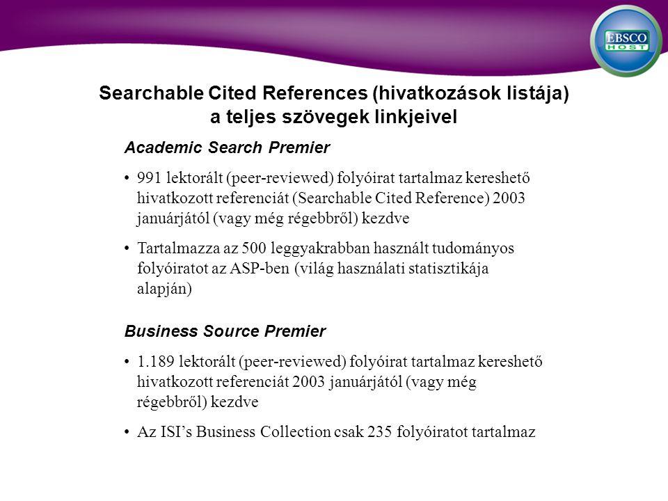 Academic Search Premier 991 lektorált (peer-reviewed) folyóirat tartalmaz kereshető hivatkozott referenciát (Searchable Cited Reference) 2003 januárjától (vagy még régebbről) kezdve Tartalmazza az 500 leggyakrabban használt tudományos folyóiratot az ASP-ben (világ használati statisztikája alapján) Business Source Premier 1.189 lektorált (peer-reviewed) folyóirat tartalmaz kereshető hivatkozott referenciát 2003 januárjától (vagy még régebbről) kezdve Az ISIs Business Collection csak 235 folyóiratot tartalmaz Searchable Cited References (hivatkozások listája) a teljes szövegek linkjeivel