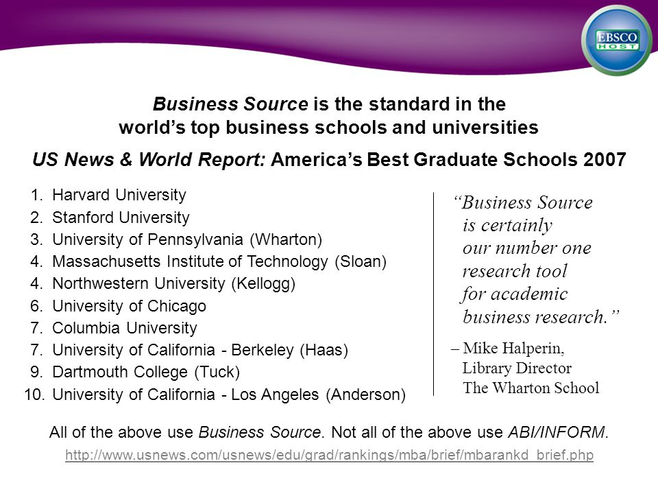 Business Source is the standard in the worlds top business schools and universities US News & World Report: Americas Best Graduate Schools 2007 1.Harvard University 2.Stanford University 3.University of Pennsylvania (Wharton) 4.Massachusetts Institute of Technology (Sloan) 4.Northwestern University (Kellogg) 6.University of Chicago 7.Columbia University 7.University of California - Berkeley (Haas) 9.Dartmouth College (Tuck) 10.University of California - Los Angeles (Anderson) All of the above use Business Source.