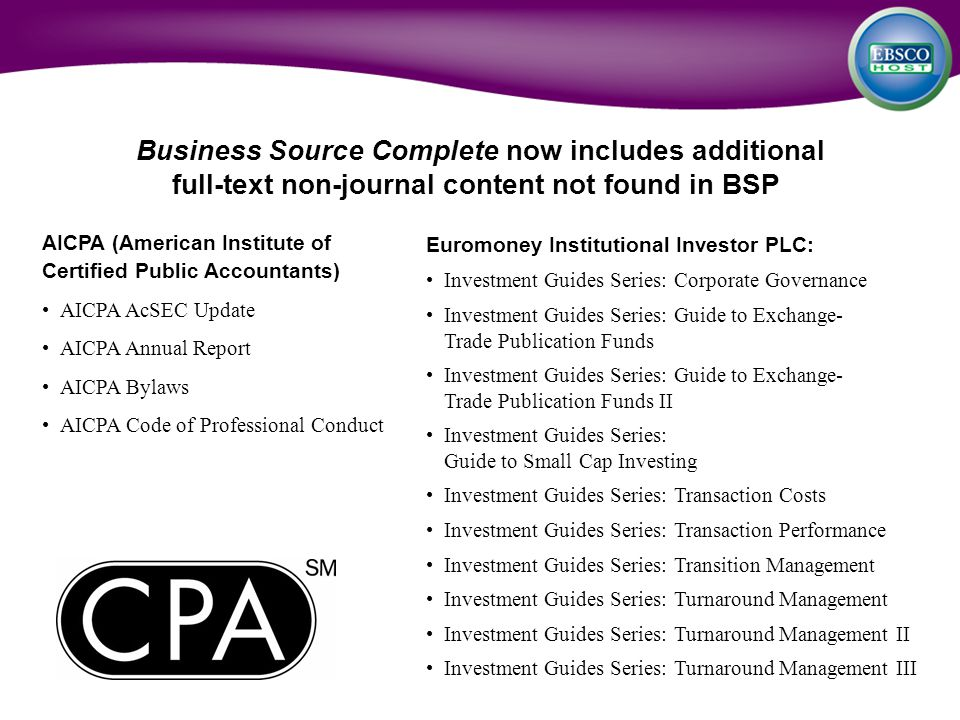 AICPA (American Institute of Certified Public Accountants) AICPA AcSEC Update AICPA Annual Report AICPA Bylaws AICPA Code of Professional Conduct Business Source Complete now includes additional full-text non-journal content not found in BSP Euromoney Institutional Investor PLC: Investment Guides Series: Corporate Governance Investment Guides Series: Guide to Exchange- Trade Publication Funds Investment Guides Series: Guide to Exchange- Trade Publication Funds II Investment Guides Series: Guide to Small Cap Investing Investment Guides Series: Transaction Costs Investment Guides Series: Transaction Performance Investment Guides Series: Transition Management Investment Guides Series: Turnaround Management Investment Guides Series: Turnaround Management II Investment Guides Series: Turnaround Management III