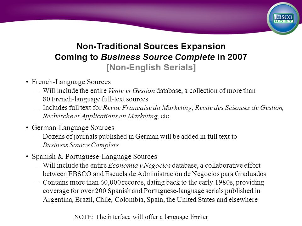 Non-Traditional Sources Expansion Coming to Business Source Complete in 2007 [Non-English Serials] French-Language Sources –Will include the entire Vente et Gestion database, a collection of more than 80 French-language full-text sources –Includes full text for Revue Francaise du Marketing, Revue des Sciences de Gestion, Recherche et Applications en Marketing, etc.