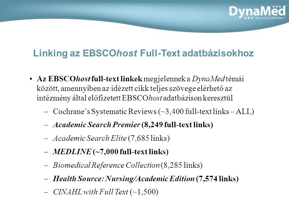 Az EBSCOhost full-text linkek megjelennek a DynaMed témái között, amennyiben az idézett cikk teljes szövege elérhető az intézmény által előfizetett EBSCOhost adatbázison keresztül –Cochranes Systematic Reviews (~3,400 full-text links – ALL) –Academic Search Premier (8,249 full-text links) –Academic Search Elite (7,685 links) –MEDLINE (~7,000 full-text links) –Biomedical Reference Collection (8,285 links) –Health Source: Nursing/Academic Edition (7,574 links) –CINAHL with Full Text (~1,500) Linking az EBSCOhost Full-Text adatbázisokhoz