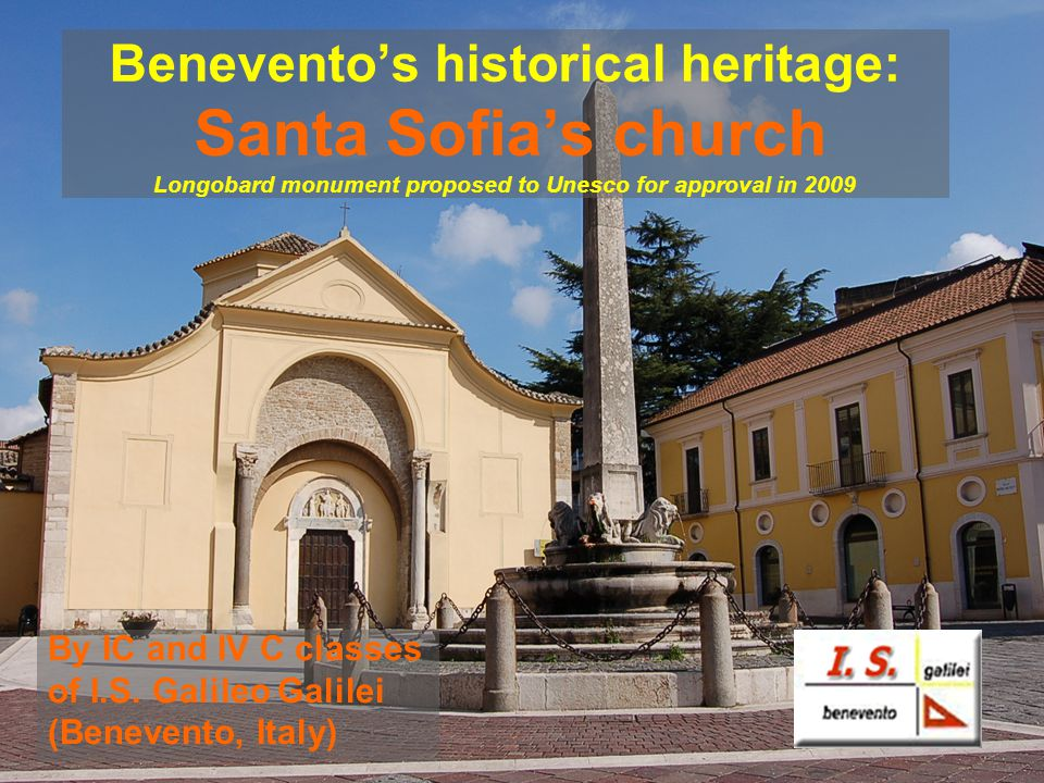 Beneventos historical heritage: Santa Sofias church Longobard monument proposed to Unesco for approval in 2009 By IC and IV C classes of I.S.