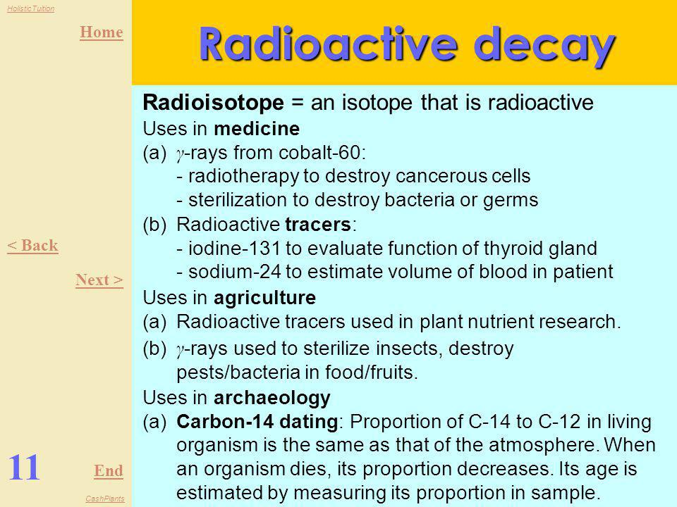 Home End HolisticTuition CashPlants 10 < Back Next > Radioactive decay The half-life, T ½ of a radioisotope is the time taken for half of the number o