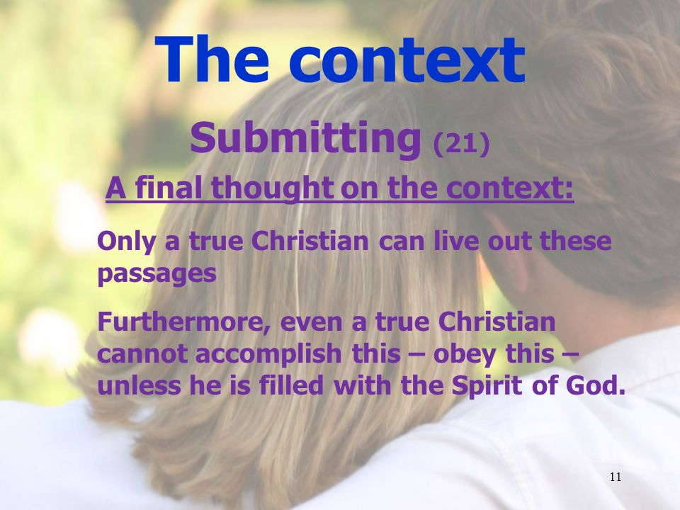 The context Submitting (21) A final thought on the context: Only a true Christian can live out these passages Furthermore, even a true Christian cannot accomplish this – obey this – unless he is filled with the Spirit of God.