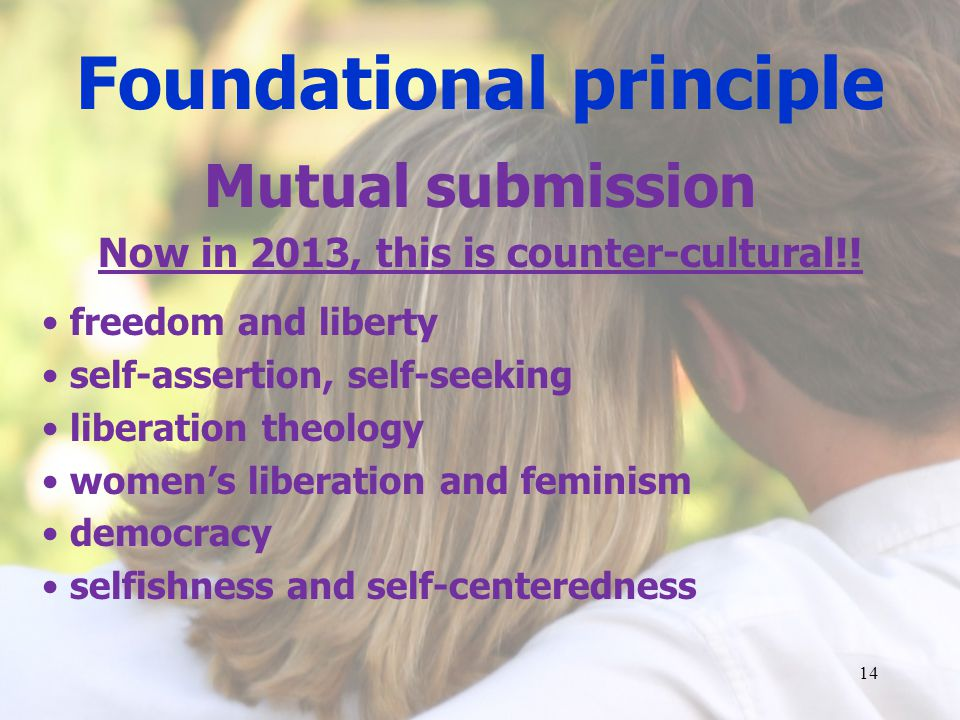 Foundational principle Mutual submission Now in 2013, this is counter-cultural!.