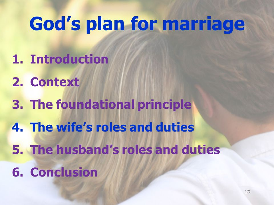 Gods plan for marriage 1.Introduction 2.Context 3.The foundational principle 4.The wifes roles and duties 5.The husbands roles and duties 6.Conclusion 27 Gods plan for marriage