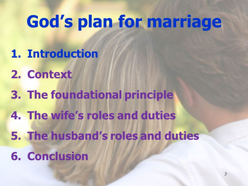1.Introduction 2.Context 3.The foundational principle 4.The wifes roles and duties 5.The husbands roles and duties 6.Conclusion 3 Gods plan for marriage