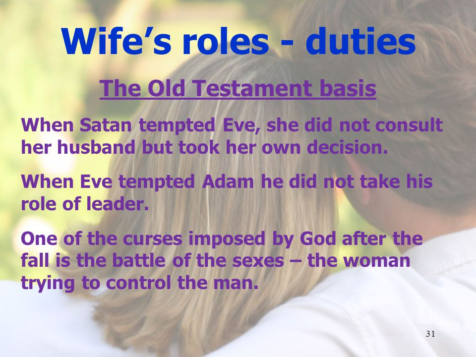 Wifes roles - duties The Old Testament basis When Satan tempted Eve, she did not consult her husband but took her own decision.