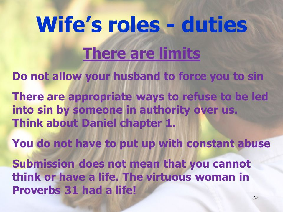 Wifes roles - duties There are limits Do not allow your husband to force you to sin There are appropriate ways to refuse to be led into sin by someone in authority over us.