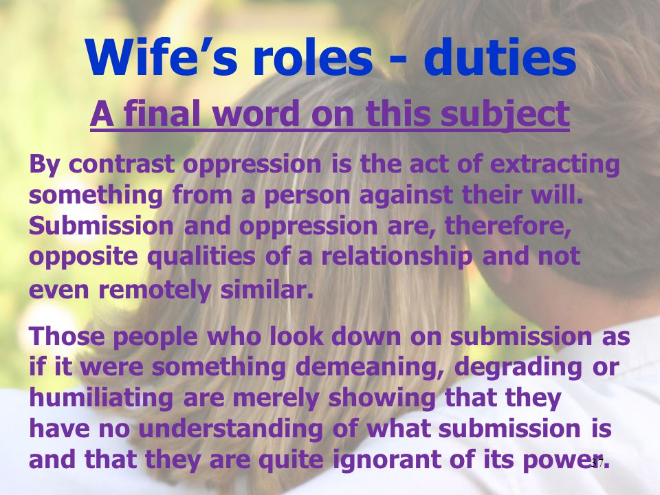 Wifes roles - duties A final word on this subject By contrast oppression is the act of extracting something from a person against their will.