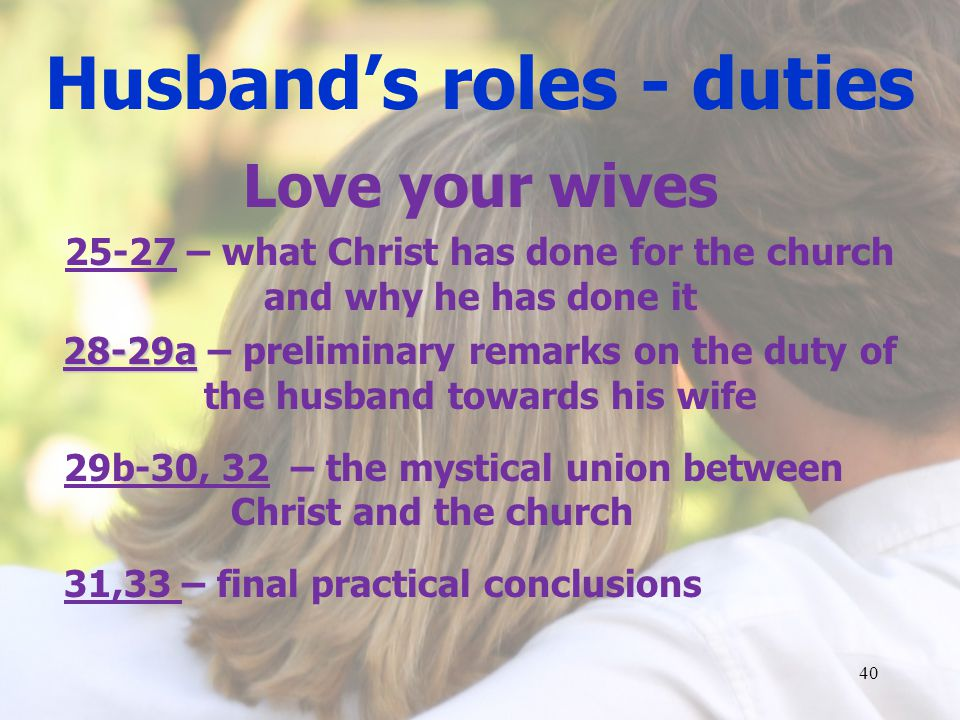 Husbands roles - duties Love your wives 25-27 – what Christ has done for the church and why he has done it 28-29a 28-29a – preliminary remarks on the duty of the husband towards his wife 29b-30, 32 – the mystical union between Christ and the church 31,33 – final practical conclusions 40