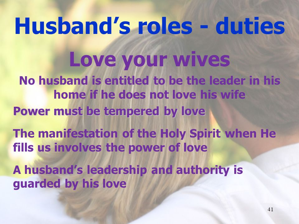 Husbands roles - duties Love your wives No husband is entitled to be the leader in his home if he does not love his wife Power must be tempered by love The manifestation of the Holy Spirit when He fills us involves the power of love A husbands leadership and authority is guarded by his love 41