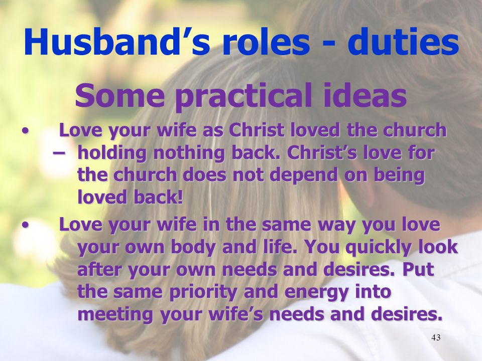 Husbands roles - duties Some practical ideas Love your wife as Christ loved the church – holding nothing back.