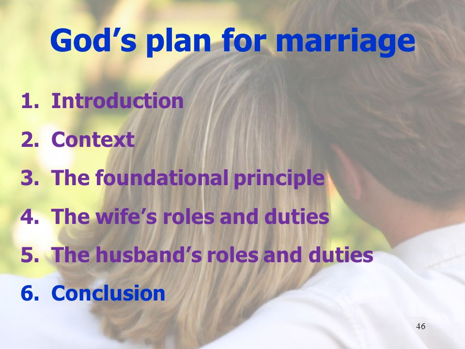 Gods plan for marriage 1.Introduction 2.Context 3.The foundational principle 4.The wifes roles and duties 5.The husbands roles and duties 6.Conclusion 46 Gods plan for marriage