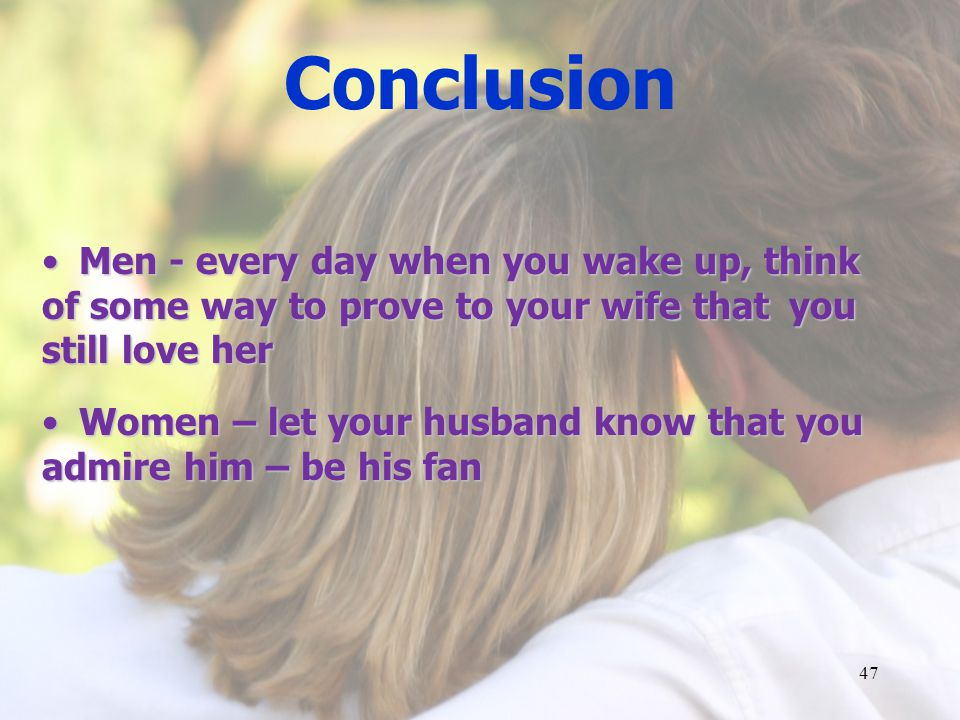 Conclusion Men - every day when you wake up, think of some way to prove to your wife that you still love herMen - every day when you wake up, think of some way to prove to your wife that you still love her Women – let your husband know that you admire him – be his fan Women – let your husband know that you admire him – be his fan 47