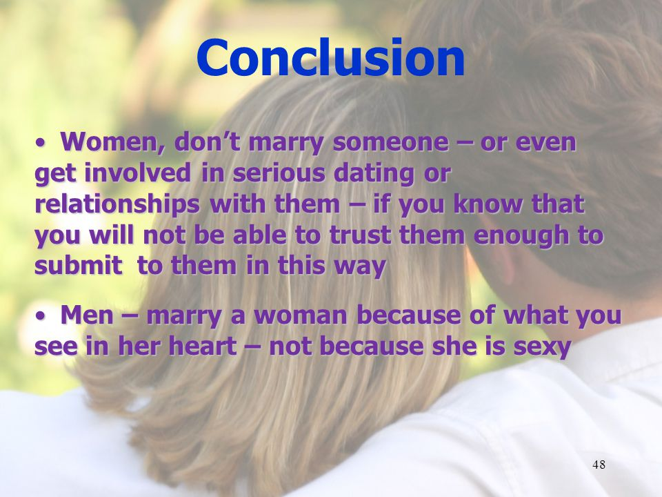 Conclusion Women, dont marry someone – or even get involved in serious dating or relationships with them – if you know that you will not be able to trust them enough to submit to them in this wayWomen, dont marry someone – or even get involved in serious dating or relationships with them – if you know that you will not be able to trust them enough to submit to them in this way Men – marry a woman because of what you see in her heart – not because she is sexy Men – marry a woman because of what you see in her heart – not because she is sexy 48