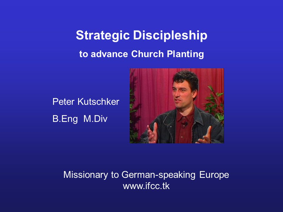 Strategic Discipleship to advance Church Planting Peter Kutschker B.Eng M.Div Missionary to German-speaking Europe www.ifcc.tk