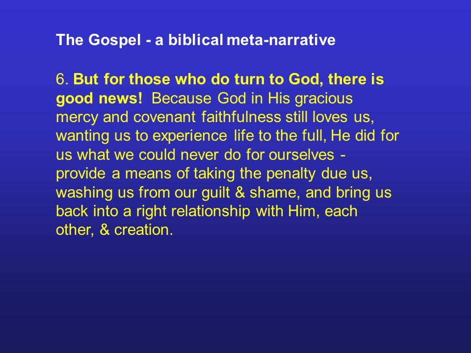 The Gospel - a biblical meta-narrative 6. But for those who do turn to God, there is good news.