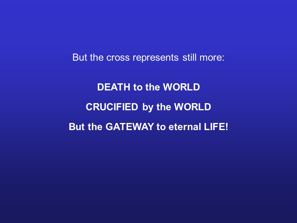 But the cross represents still more: DEATH to the WORLD CRUCIFIED by the WORLD But the GATEWAY to eternal LIFE!