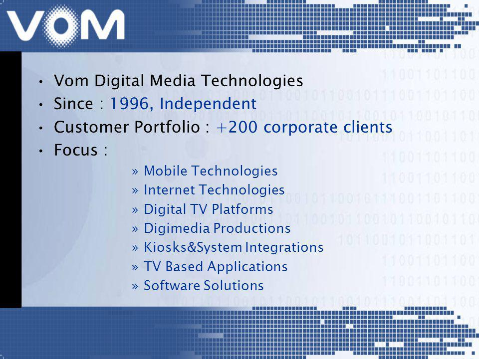Vom Digital Media Technologies Since : 1996, Independent Customer Portfolio : +200 corporate clients Focus : »Mobile Technologies »Internet Technologies »Digital TV Platforms »Digimedia Productions »Kiosks&System Integrations »TV Based Applications »Software Solutions