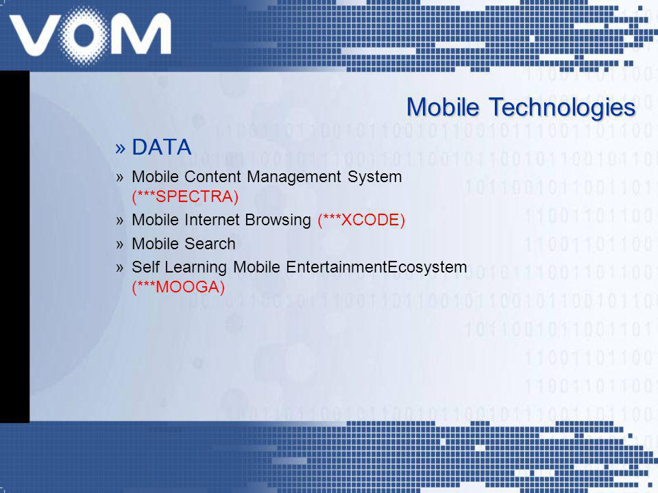 »DATA »Mobile Content Management System (***SPECTRA) »Mobile Internet Browsing (***XCODE) »Mobile Search »Self Learning Mobile EntertainmentEcosystem (***MOOGA) Mobile Technologies
