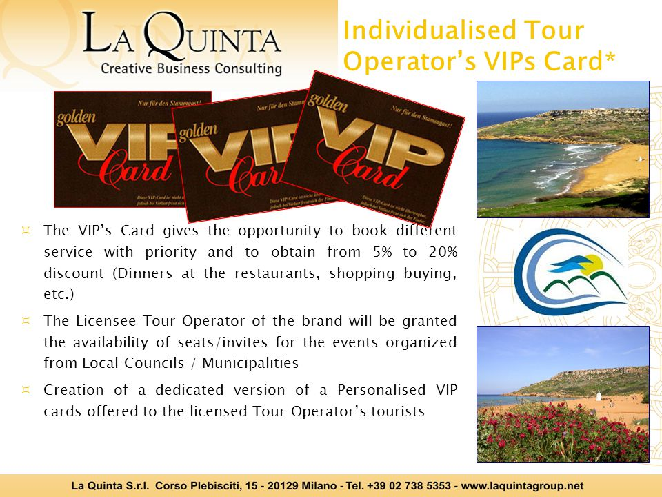 Individualised Tour Operators VIPs Card* The VIPs Card gives the opportunity to book different service with priority and to obtain from 5% to 20% discount (Dinners at the restaurants, shopping buying, etc.) The Licensee Tour Operator of the brand will be granted the availability of seats/invites for the events organized from Local Councils / Municipalities Creation of a dedicated version of a Personalised VIP cards offered to the licensed Tour Operators tourists