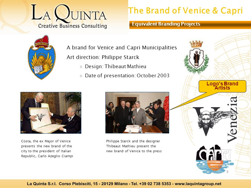 A brand for Venice and Capri Municipalities Art direction: Philippe Starck Design: Thibeaut Mathieu Date of presentation: October 2003 Costa, the ex Major of Venice presents the new brand of the city to the president of Italian Republic, Carlo Azeglio Ciampi Philippe Starck and the designer Thibeaut Mathieu present the new brand of Venice to the press The Brand of Venice & Capri Equivalent Branding Projects Logo s Brand Artists