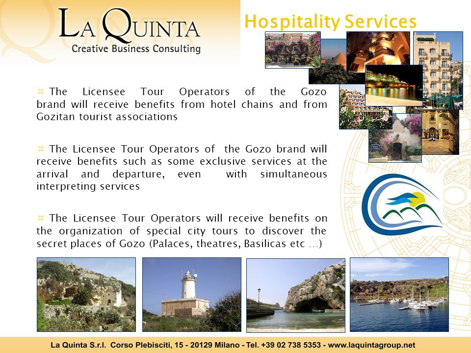 The Licensee Tour Operators of the Gozo brand will receive benefits from hotel chains and from Gozitan tourist associations The Licensee Tour Operators of the Gozo brand will receive benefits such as some exclusive services at the arrival and departure, even with simultaneous interpreting services The Licensee Tour Operators will receive benefits on the organization of special city tours to discover the secret places of Gozo (Palaces, theatres, Basilicas etc …) Hospitality Services