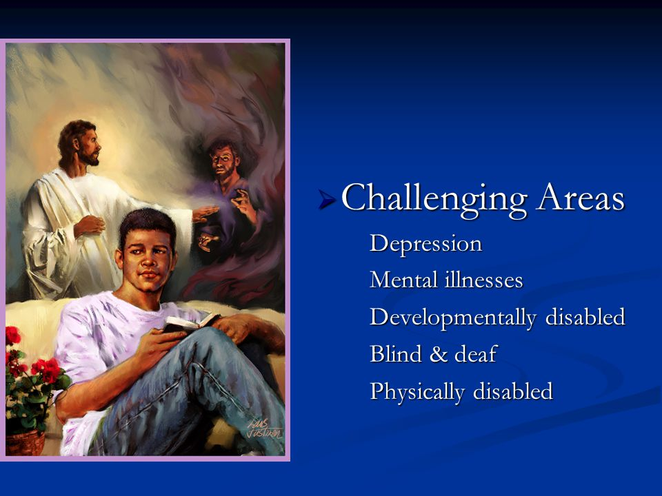 Challenging Areas Challenging AreasDepression Mental illnesses Developmentally disabled Blind & deaf Physically disabled