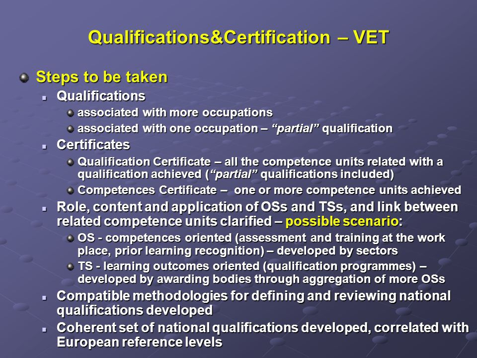 Qualifications&Certification – VET Steps to be taken Qualifications Qualifications associated with more occupations associated with one occupation – partial qualification Certificates Certificates Qualification Certificate – all the competence units related with a qualification achieved (partial qualifications included) Competences Certificate – one or more competence units achieved Role, content and application of OSs and TSs, and link between related competence units clarified – possible scenario: Role, content and application of OSs and TSs, and link between related competence units clarified – possible scenario: OS - competences oriented (assessment and training at the work place, prior learning recognition) – developed by sectors TS - learning outcomes oriented (qualification programmes) – developed by awarding bodies through aggregation of more OSs Compatible methodologies for defining and reviewing national qualifications developed Compatible methodologies for defining and reviewing national qualifications developed Coherent set of national qualifications developed, correlated with European reference levels Coherent set of national qualifications developed, correlated with European reference levels