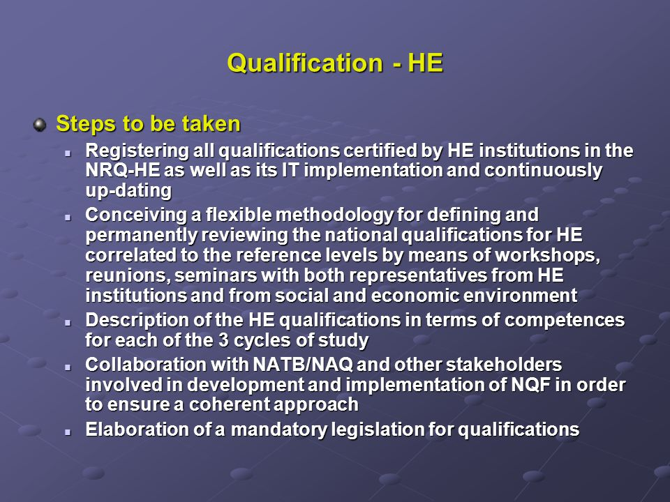 Qualification - HE Steps to be taken Registering all qualifications certified by HE institutions in the NRQ-HE as well as its IT implementation and continuously up-dating Registering all qualifications certified by HE institutions in the NRQ-HE as well as its IT implementation and continuously up-dating Conceiving a flexible methodology for defining and permanently reviewing the national qualifications for HE correlated to the reference levels by means of workshops, reunions, seminars with both representatives from HE institutions and from social and economic environment Conceiving a flexible methodology for defining and permanently reviewing the national qualifications for HE correlated to the reference levels by means of workshops, reunions, seminars with both representatives from HE institutions and from social and economic environment Description of the HE qualifications in terms of competences for each of the 3 cycles of study Description of the HE qualifications in terms of competences for each of the 3 cycles of study Collaboration with NATB/NAQ and other stakeholders involved in development and implementation of NQF in order to ensure a coherent approach Collaboration with NATB/NAQ and other stakeholders involved in development and implementation of NQF in order to ensure a coherent approach Elaboration of a mandatory legislation for qualifications Elaboration of a mandatory legislation for qualifications