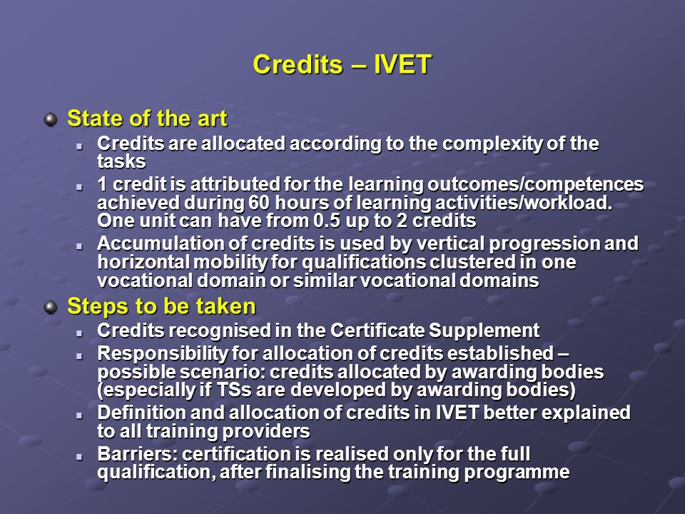 Credits – IVET State of the art Credits are allocated according to the complexity of the tasks Credits are allocated according to the complexity of the tasks 1 credit is attributed for the learning outcomes/competences achieved during 60 hours of learning activities/workload.