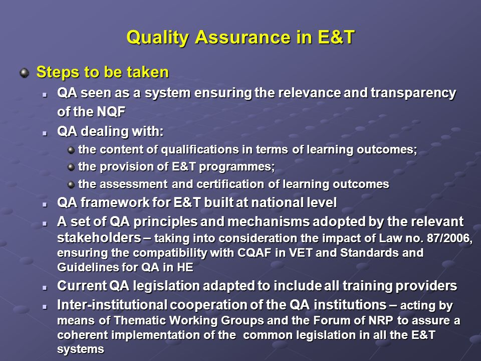 Quality Assurance in E&T Steps to be taken QA seen as a system ensuring the relevance and transparency QA seen as a system ensuring the relevance and transparency of the NQF of the NQF QA dealing with: QA dealing with: the content of qualifications in terms of learning outcomes; the provision of E&T programmes; the assessment and certification of learning outcomes QA framework for E&T built at national level QA framework for E&T built at national level A set of QA principles and mechanisms adopted by the relevant stakeholders – taking into consideration the impact of Law no.