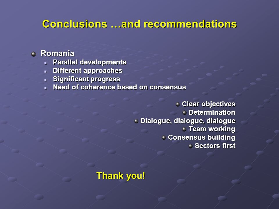 Conclusions …and recommendations Romania Parallel developments Parallel developments Different approaches Different approaches Significant progress Significant progress Need of coherence based on consensus Need of coherence based on consensus Clear objectives Determination Dialogue, dialogue, dialogue Team working Consensus building Sectors first Thank you.