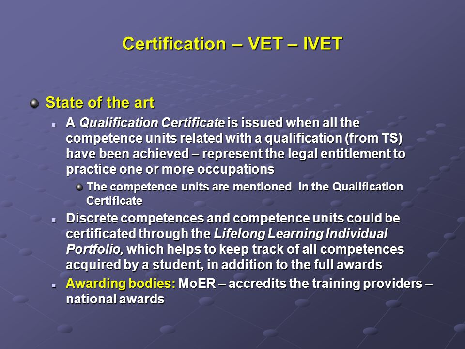 Certification – VET – IVET State of the art A Qualification Certificate is issued when all the competence units related with a qualification (from TS) have been achieved – represent the legal entitlement to practice one or more occupations A Qualification Certificate is issued when all the competence units related with a qualification (from TS) have been achieved – represent the legal entitlement to practice one or more occupations The competence units are mentioned in the Qualification Certificate Discrete competences and competence units could be certificated through the Lifelong Learning Individual Portfolio, which helps to keep track of all competences acquired by a student, in addition to the full awards Discrete competences and competence units could be certificated through the Lifelong Learning Individual Portfolio, which helps to keep track of all competences acquired by a student, in addition to the full awards Awarding bodies: MoER – accredits the training providers – national awards Awarding bodies: MoER – accredits the training providers – national awards