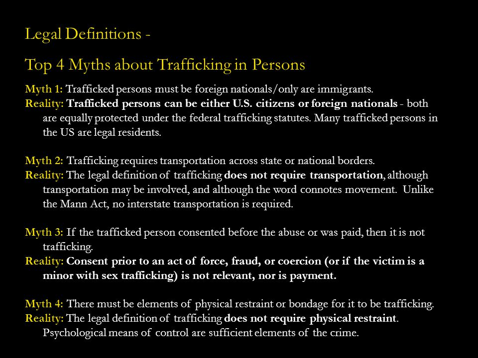 Legal Definitions - Top 4 Myths about Trafficking in Persons Myth 1: Trafficked persons must be foreign nationals/only are immigrants. Reality: Traffi