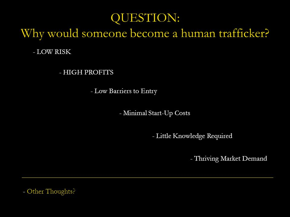 QUESTION: Why would someone become a human trafficker? - Low Barriers to Entry - Minimal Start-Up Costs - Little Knowledge Required - LOW RISK - HIGH