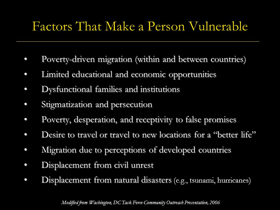 Factors That Make Human Trafficking Possible Demand for commercial sex or cheap labor Demand for commercial sex or cheap labor Traffickers greed and willingness to exploit Traffickers greed and willingness to exploit Relatively low levels of arrests, investigations, and prosecutions Relatively low levels of arrests, investigations, and prosecutions Relatively low levels of community awareness Relatively low levels of community awareness Traffickers perceptions of low risk and high profits Traffickers perceptions of low risk and high profits Lack of safe migration options for immigrants Lack of safe migration options for immigrants Historically uncoordinated community or regional responses Historically uncoordinated community or regional responses Limited legal rights and protections for children Limited legal rights and protections for children A support structure of legal businesses (e.g., advertising) A support structure of legal businesses (e.g., advertising) The culture of silence in some communities The culture of silence in some communities Modified from Washington, DC Task Force Community Outreach Presentation, 2006