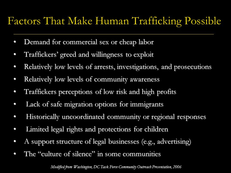 Factors That Make Human Trafficking Possible Demand for commercial sex or cheap labor Demand for commercial sex or cheap labor Traffickers greed and w