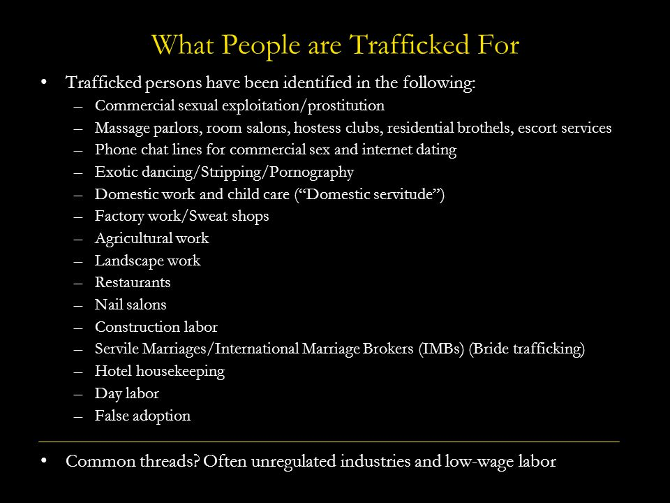 What People are Trafficked For Trafficked persons have been identified in the following: –Commercial sexual exploitation/prostitution –Massage parlors